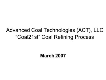 Advanced Coal Technologies (ACT), LLC Coal21st Coal Refining Process March 2007.