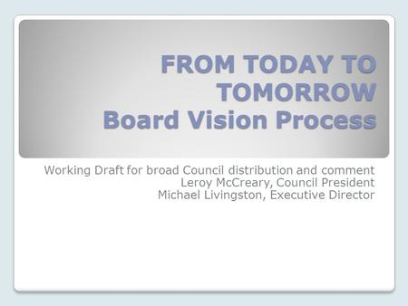 FROM TODAY TO TOMORROW Board Vision Process Working Draft for broad Council distribution and comment Leroy McCreary, Council President Michael Livingston,