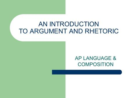 AN INTRODUCTION TO ARGUMENT AND RHETORIC AP LANGUAGE & COMPOSITION.