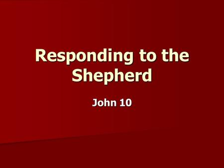 Responding to the Shepherd John 10. Who or what are you listening to?