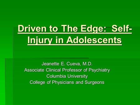 Driven to The Edge: Self- Injury in Adolescents Jeanette E. Cueva, M.D. Associate Clinical Professor of Psychiatry Columbia University College of Physicians.
