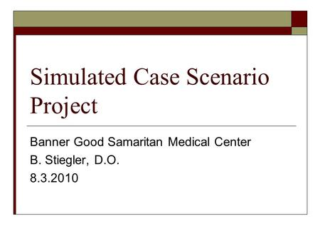 Simulated Case Scenario Project Banner Good Samaritan Medical Center B. Stiegler, D.O. 8.3.2010.