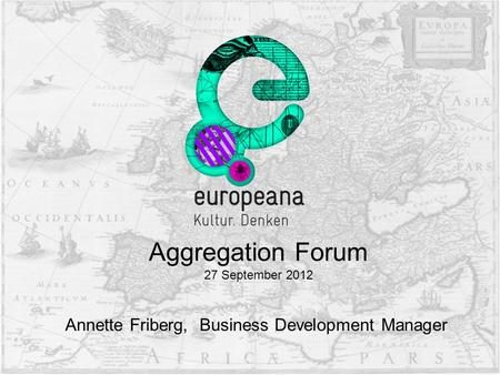 Annette Friberg, Business Development Manager Aggregation Forum 27 September 2012.
