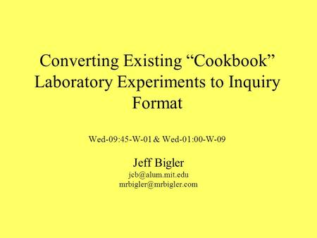 Converting Existing Cookbook Laboratory Experiments to Inquiry Format Wed-09:45-W-01 & Wed-01:00-W-09 Jeff Bigler