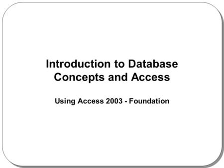 Introduction to Database Concepts and Access Using Access 2003 - Foundation.