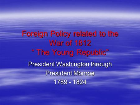 Foreign Policy related to the War of 1812 The Young Republic President Washington through President Monroe 1789 - 1824.