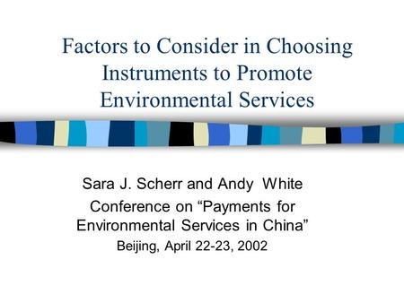 Factors to Consider in Choosing Instruments to Promote Environmental Services Sara J. Scherr and Andy White Conference on Payments for Environmental Services.