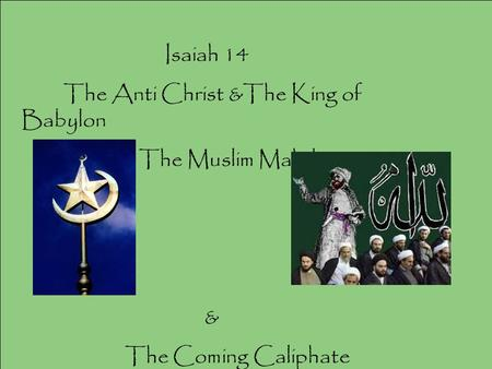 Isaiah 14 The Anti Christ &The King of Babylon The Muslim Mahdi & The Coming Caliphate.