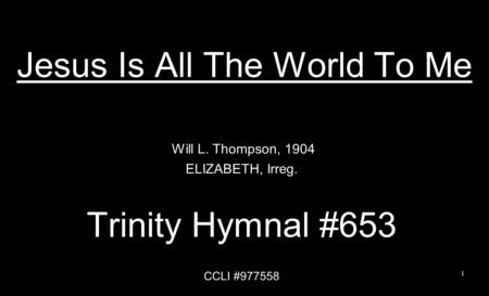 Jesus Is All The World To Me Will L. Thompson, 1904 ELIZABETH, Irreg. Trinity Hymnal #653 CCLI #977558 1.