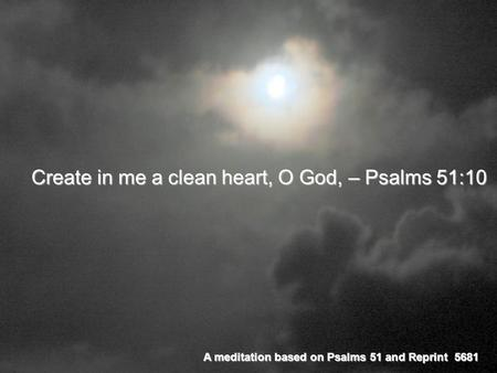 Create in me a clean heart, O God, – Psalms 51:10 A meditation based on Psalms 51 and Reprint 5681.
