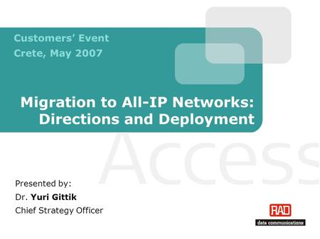 Migration to All-IP Networks: Directions and Deployment Presented by: Dr. Yuri Gittik Chief Strategy Officer Customers Event Crete, May 2007.
