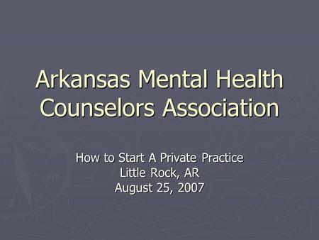 Arkansas Mental Health Counselors Association How to Start A Private Practice Little Rock, AR August 25, 2007.