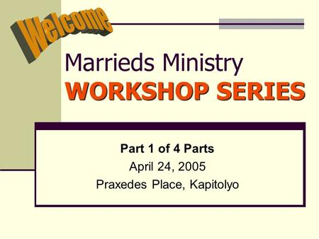 WORKSHOP SERIES Marrieds Ministry WORKSHOP SERIES Part 1 of 4 Parts April 24, 2005 Praxedes Place, Kapitolyo.