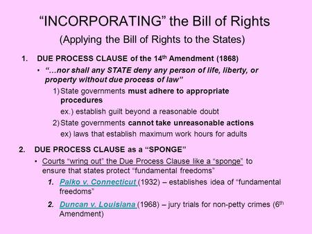 INCORPORATING the Bill of Rights (Applying the Bill of Rights to the States) 1.DUE PROCESS CLAUSE of the 14 th Amendment (1868) …nor shall any STATE deny.
