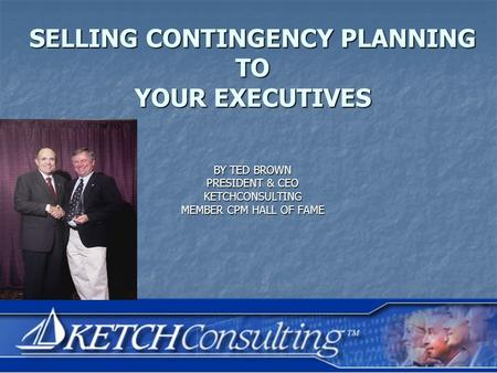 BY TED BROWN PRESIDENT & CEO KETCHCONSULTING MEMBER CPM HALL OF FAME SELLING CONTINGENCY PLANNING TO YOUR EXECUTIVES.
