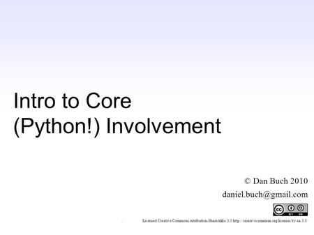 Intro to Core (Python!) Involvement © Dan Buch 2010 ~ Licensed Creative Commons Attribution-ShareAlike 3.0