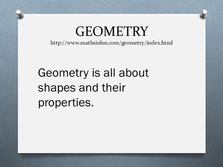 GEOMETRY http://www.mathsisfun.com/geometry/index.html Geometry is all about shapes and their properties.