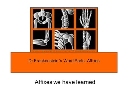 Affixes we have learned Dr.Frankenstein s Word Parts- Affixes.