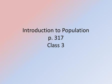 Introduction to Population p. 317 Class 3. Intro to Population Present World Population: 6.5 – 7.2 Billion People in the world – China: ~ 1.3 – 1.4 Billion.