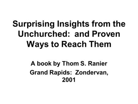 Surprising Insights from the Unchurched: and Proven Ways to Reach Them A book by Thom S. Ranier Grand Rapids: Zondervan, 2001.