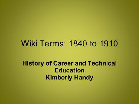 Wiki Terms: 1840 to 1910 History of Career and Technical Education Kimberly Handy.