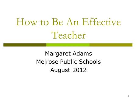 How to Be An Effective Teacher Margaret Adams Melrose Public Schools August 2012 1.