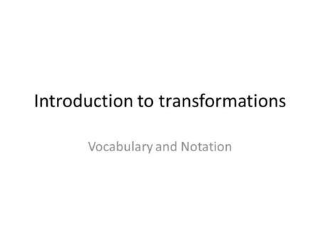 Introduction to transformations Vocabulary and Notation.