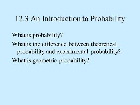 12.3 An Introduction to Probability What is probability? What is the difference between theoretical probability and experimental probability? What is geometric.