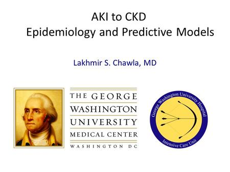AKI to CKD Epidemiology and Predictive Models Lakhmir S. Chawla, MD.
