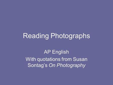 Reading Photographs AP English With quotations from Susan Sontags On Photography.