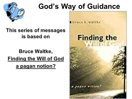 Gods Way of Guidance This series of messages is based on Bruce Waltke, Finding the Will of God a pagan notion?
