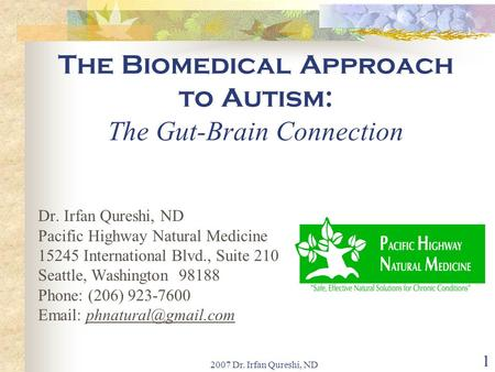 2007 Dr. Irfan Qureshi, ND 1 The Biomedical Approach to Autism: The Gut-Brain Connection Dr. Irfan Qureshi, ND Pacific Highway Natural Medicine 15245 International.