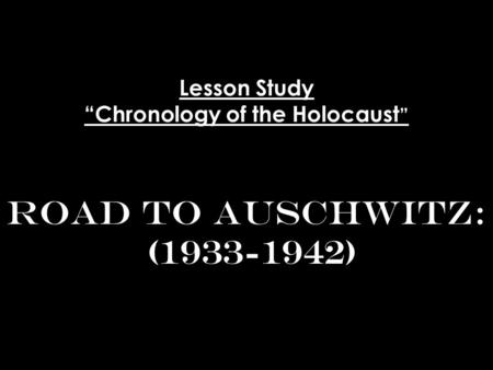 Lesson Study Chronology of the Holocaust Road to Auschwitz: (1933-1942)