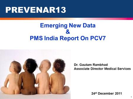 1 PREVENAR13 24 st December 2011 Dr. Gautam Rambhad Associate Director Medical Services Emerging New Data & PMS India Report On PCV7.