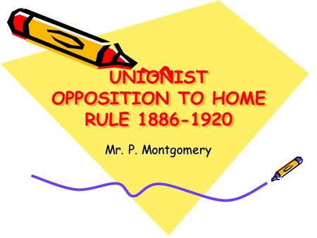 UNIONIST OPPOSITION TO HOME RULE 1886-1920 Mr. P. Montgomery.