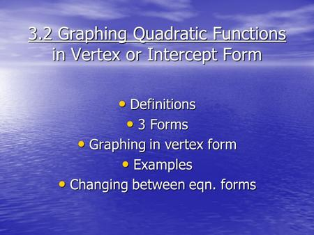 3.2 Graphing Quadratic Functions in Vertex or Intercept Form Definitions Definitions 3 Forms 3 Forms Graphing in vertex form Graphing in vertex form Examples.