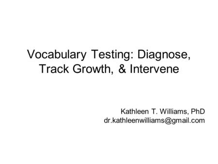 Vocabulary Testing: Diagnose, Track Growth, & Intervene Kathleen T. Williams, PhD