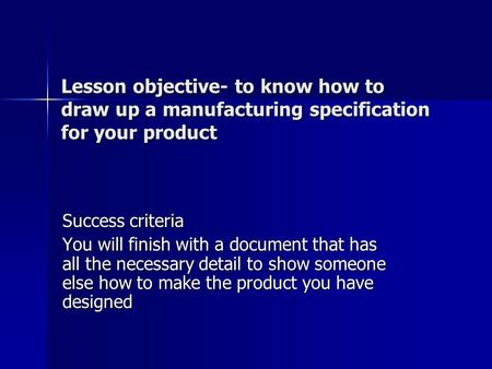 Lesson objective- to know how to draw up a manufacturing specification for your product Success criteria You will finish with a document that has all the.