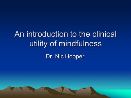 An introduction to the clinical utility of mindfulness Dr. Nic Hooper.