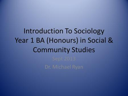 Introduction To Sociology Year 1 BA (Honours) in Social & Community Studies Sept 2013 Dr. Michael Ryan.