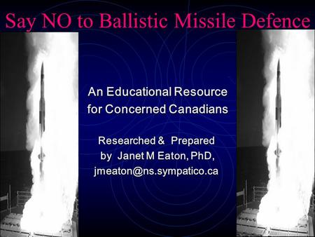 Say NO to Ballistic Missile Defence An Educational Resource An Educational Resource for Concerned Canadians for Concerned Canadians Researched & Prepared.