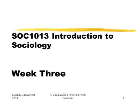 Sunday, January 05, 2014 © 2005, 2009 by Ronald Keith Bolender1 SOC1013 Introduction to Sociology Week Three.