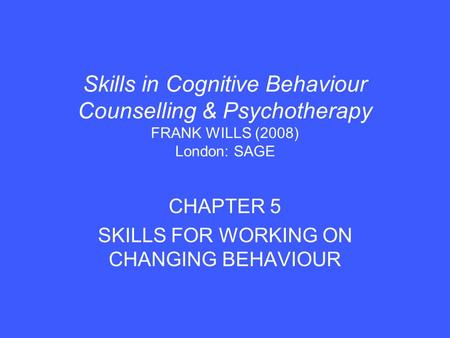 Skills in Cognitive Behaviour Counselling & Psychotherapy FRANK WILLS (2008) London: SAGE CHAPTER 5 SKILLS FOR WORKING ON CHANGING BEHAVIOUR.