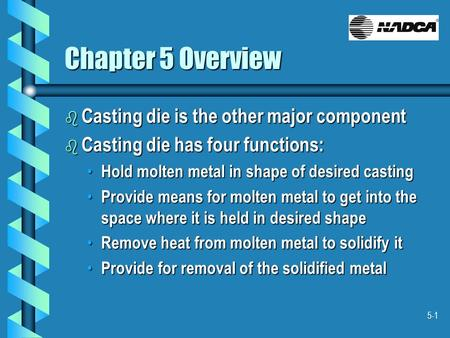 5-1 Chapter 5 Overview b Casting die is the other major component b Casting die has four functions: Hold molten metal in shape of desired casting Hold.