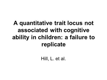 A quantitative trait locus not associated with cognitive ability in children: a failure to replicate Hill, L. et al.
