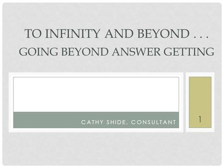 1 CATHY SHIDE, CONSULTANT TO INFINITY AND BEYOND... GOING BEYOND ANSWER GETTING.