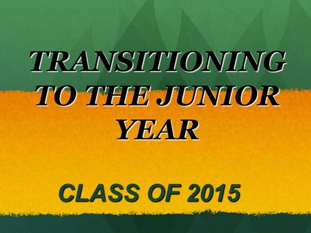 TRANSITIONING TO THE JUNIOR YEAR CLASS OF 2015 CLASS OF 2015.