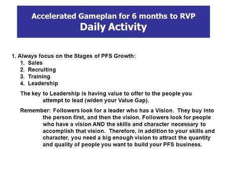 Accelerated Gameplan for 6 months to RVP Daily Activity 1. Always focus on the Stages of PFS Growth: 1. Sales 2. Recruiting 3. Training 4. Leadership The.