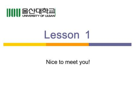 Lesson1 Nice to meet you!. Quick Review Do you remember last week? Class rules? What do you say if you dont know what a word means? What do you do if.