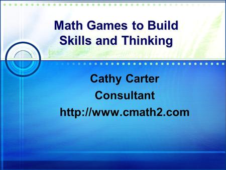 Math Games to Build Skills and Thinking Cathy Carter Consultant